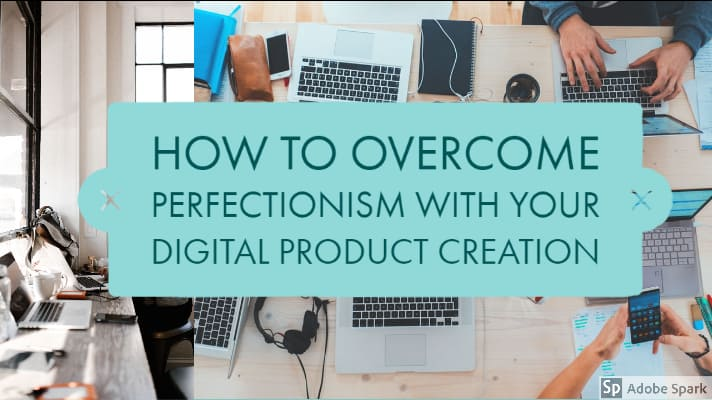 How to Overcome Perfectionism With Your Own Digital Product Creation